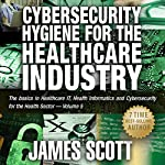 Cybersecurity Hygiene for the Healthcare Industry: The Basics in Healthcare IT, Health Informatics, and Cybersecurity for the Health Sector | James Scott