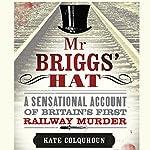 Mr Briggs' Hat: A Sensational Account of Britain's First Railway Murder   Kate Colquhoun