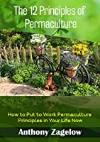 The 12 Principles of Permaculture: How to Put to Work Permaculture Principles in Your Life Now (Permaculture design, Green Living) (English Edition)