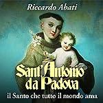 Sant'Antonio da Padova: Il Santo che tutto il mondo ama | Riccardo Abati