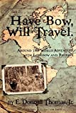 img - for Have Bow, Will Travel: Around the World Adventure with Longbow and Recurve by Jr. E. Donnall Thomas (2010-12-10) book / textbook / text book