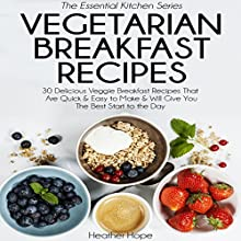 Vegetarian Breakfast Recipes: 30 Delicious Veggie Breakfast Recipes That Are Quick & Easy to Make, & Will Give You the Best Start to the Day: Essential Kitchen Series, Book 25 (       UNABRIDGED) by Heather Hope Narrated by Corrie Legge