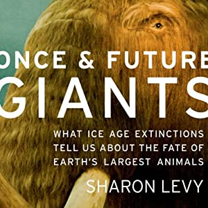 Once and Future Giants: What Ice Age Extinctions Tell Us About the Fate of Earth's Largest Animals | [Sharon Levy]