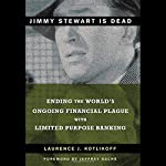 Jimmy Stewart is Dead: The World's Ongoing Financial Plague with Limited Purpose Banking | Laurence J. Kotlikoff