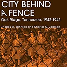 City Behind A Fence: Oak Ridge, Tennessee, 1942-1946 Audiobook by Charles W. Johnson, Charles O. Jackson Narrated by Steve Williams