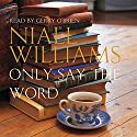 Only Say the Word Audiobook by Niall Williams Narrated by Gerry O'Brien