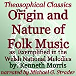 The Origin and Nature of Folk Music: As Exemplified in the Welsh National Melodies: Theosophical Classics | Kenneth Morris
