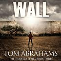Wall: A Post Apocalyptic/Dystopian Adventure: The Traveler, Book 3 Audiobook by Tom Abrahams Narrated by Kevin Pierce