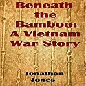 Beneath the Bamboo: A Vietnam War Story Audiobook by Jonathon Jones Narrated by Michael Driggs