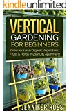 Vertical Gardening: Grow your own Organic Vegetables, Fruits & Herbs in your City Apartment! (Urban Gardening, Vertical Gardening) (English Edition)
