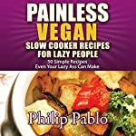 Painless Vegan Slow Cooker Recipes for Lazy People: 50 Simple Recipes Even Your Lazy Azz Can Make | Phillip Pablo
