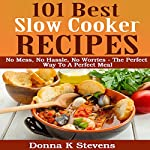 101 Best Slow Cooker Recipes: No Mess, No Hassle, No Worries: The Perfect Way to a Perfect Meal | Donna K Stevens