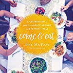 Come and Eat: A Celebration of Love and Grace Around the Everyday Table | Bri McKoy