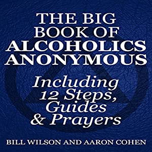 The Big Book of Alcoholics Anonymous (Including 12 Steps, Guides & Prayers ) Audiobook