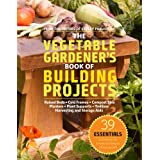 The Vegetable Gardener's Book of Building Projects: 39 Essentials to Increase the Bounty and Beauty of Your Garden ~ Editors of Storey...
