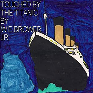 Touched by the Titanic | [W. E. Brower Jr.]