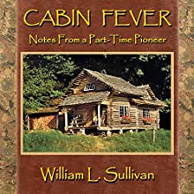 Cabin Fever: Notes from a Part-Time Pioneer Audiobook by William L. Sullivan Narrated by William L. Sullivan