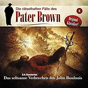 Das seltsame Verbrechen des John Boulnois (Die rätselhaften Fälle des Pater Brown 5) Hörspiel