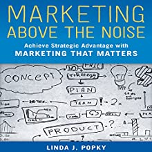 Marketing Above the Noise: Achieve Strategic Advantage with Marketing That Matters (       UNABRIDGED) by Linda J. Popky Narrated by Karen Saltus