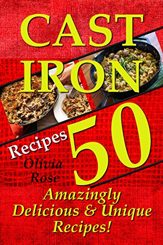 Cast Iron Recipes - 50 Amazingly Delicious & Unique Recipes - (Cast Iron Cookbook, Cast Iron Cooking For Beginners, Low Sugar Recipes, Low Carb Recipes, ... (Recipe Junkies - Cast Iron Cookbooks) by Olivia Rose