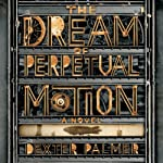 The Dream of Perpetual Motion: A Novel | Dexter Palmer