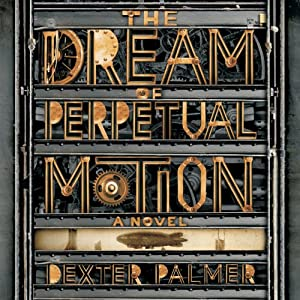 The Dream of Perpetual Motion: A Novel | [Dexter Palmer]