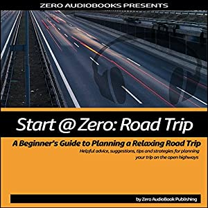 Start at Zero: Road Trip: A Beginner's Guide to Planning a Relaxing Road Trip Hörbuch von  Start at Zero Audiobooks Gesprochen von: Millian Quinteros