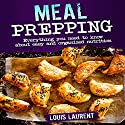 Meal Prepping: Everything You Need to Know About Easy and Organized Nutrition Audiobook by Louis Laurent Narrated by Skyler Morgan