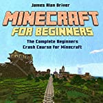 Minecraft for Beginners: The Complete Beginners Crash Course for Minecraft | James Alan Driver