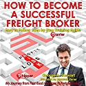 How to Become a Successful Freight Broker: My Journey from Fast Food Manager to Freight Broker (       UNABRIDGED) by George A Stewart Narrated by Maxwell Zener