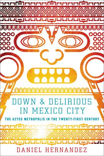 Image for Down and Delirious in Mexico City: The Aztec Metropolis in the Twenty-First Century