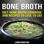Bone Broth: Recipes to Lose 15 lbs, Reverse Aging, Improve Your Health & Reduce Wrinkles | linda waston