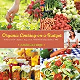 Arabella Forge Organic Cooking on a Budget: How to Grow Organic, Buy Local, Waste Nothing, and Eat Well