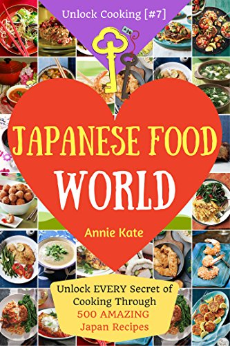 Welcome to Japanese Food World: Unlock EVERY Secret of Cooking Through 500 AMAZING Japan Recipes (Japanese Coobook, Japanese Cuisine, Asian Cookbook, Asian Cuisine...) (Unlock Cooking, Cookbook [#7]) by Annie Kate