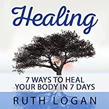 Healing: 7 Ways to Heal Your Body in 7 Days (With Only Your Mind) (       UNABRIDGED) by Ruth Logan Narrated by Lavina Jadhwani