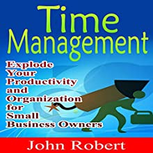 Time Management: Explode Your Productivity and Organization for Small Business Owners (       UNABRIDGED) by John Robert Narrated by John Edmondson