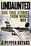 Undaunted: Five True Stories from World War II (A Short Read)