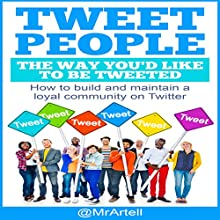 Tweet People the Way You'd Like to Be Tweeted: How to Build and Maintain a Loyal Community on Twitter Audiobook by Artell K. Cowell Narrated by Artell K. Cowell