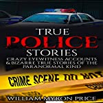 True Police Stories: Crazy Eyewitness Accounts & Bizarre True Stories of the Paranormal Kind | William Myron Price