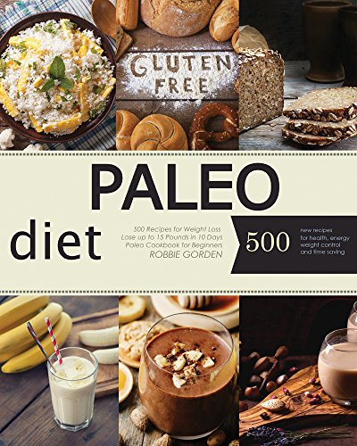 Paleo: Paleo Diet: 500 Recipes for Weight Loss. Lose up to 15 Pounds in 10 Days. Paleo Cookbook for Beginners (Paleo Diet, Paleo Cookbook, Paleo Recipes, ... For Weight Loss, Paleo Diet Meal Plan) by Robbie Gorden