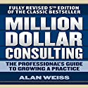 Million Dollar Consulting: The Professional's Guide to Growing a Practice, Fifth Edition Hörbuch von Alan Weiss Gesprochen von: Scott Pollak
