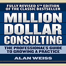 Million Dollar Consulting: The Professional's Guide to Growing a Practice, Fifth Edition | Livre audio Auteur(s) : Alan Weiss Narrateur(s) : Scott Pollak