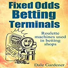 Fixed Odds Betting Terminals: Roulette Machines Used in Betting Shops (       UNABRIDGED) by Dale Gardener Narrated by Peter Bray