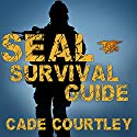 Seal Survival Guide: A Navy Seal's Secrets to Surviving Any Disaster Audiobook by Cade Courtley Narrated by R. C. Bray