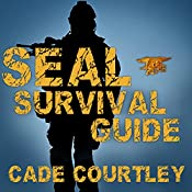 Seal Survival Guide: A Navy Seal's Secrets to Surviving Any Disaster | [Cade Courtley]