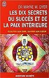 echange, troc Wayne W. Dyer - Les dix secrets du succès et de la paix intérieure - Écouter son âme, ouvrir son coeur
