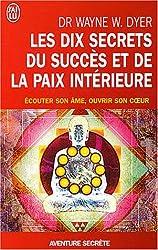 Les dix secrets du succès et de la paix intérieure - Écouter son âme, ouvrir son coeur