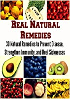 Real Natural Remedies: 30 Natural Remedies to Prevent Disease, Strengthen Immunity, and Heal Sicknesses: (natural remedies, herbs, herbal remedies, natural cures, herbs that heal) (English Edition)