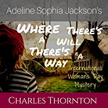 Adeline Sophia Jackson's Where There's a Will, There's a Way: International Women's Day Mystery Audiobook by Charles Thornton Narrated by Kimberly Hughey