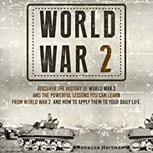 World War II: Discover the History of World War 2 and the Powerful Lessons You Can Learn and How to Apply Them to Your Daily Life (       UNABRIDGED) by Rebecca Hartman Narrated by Troy McElfresh